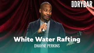 No One Should Go White Water Rafting. Dwayne Perkins